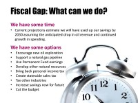 We have some time before things get critical, current projections show us running out of savings (NOT including the Permanent Fund Principal) in 2030. We have some options, including those listed here. However, it is unlikely that we will find a silver bullet, it is much more likely that the solution will be a combination of efforts to increase revenue and reduce spending growth. Making changes will be a challenge, but decisions made today have the potential to dramatically alter the options available down the road.